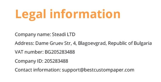 Legal information Company name: Steadi LTD Address: Dame Gruev Str, 4, Blagoevgrad, Republic of Bulgaria VAT number: BG205283488 Company ID: 205283488 Contact information: support@bestcustompaper.com
